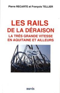Pierre Recarte et François Tellier - Les rails de la déraison - La très grande vitesse en Aquitaie et ailleurs.