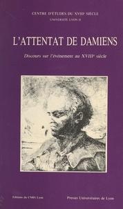 Pierre Rétat et  Centre d'études du XVIIIe sièc - L'attentat de Damiens : discours sur l'événement au XVIIIe siècle.