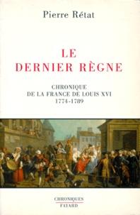 Pierre Rétat - Le Dernier Règne. - Chronique de la France de Louis XIV, 1774-1789.