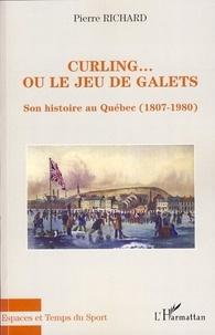 Pierre Richard - Curling... ou le jeu de galets - Son histoire au Québec (1807-1980).