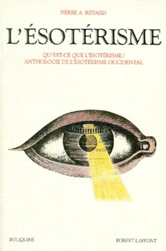 Pierre Riffard - L'ésotérisme - Qu'est-ce que l'ésotérisme, Anthologie de l'ésotérisme occidental.