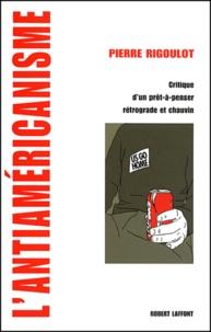 Pierre Rigoulot - L'antiaméricanisme - Critique d'un prêt-à-penser rétrograde et chauvin.