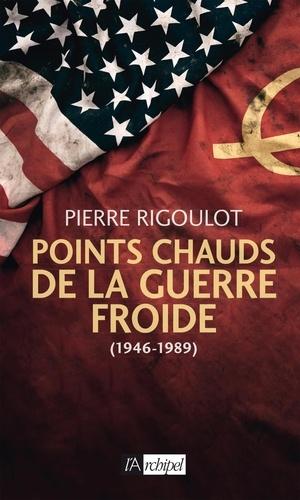 Pierre Rigoulot - Points chauds de la guerre froide (1945-1980).