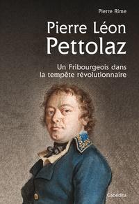 Pierre Rime - Pierre Léon Pettolaz, un fribourgeois dans la tempête.
