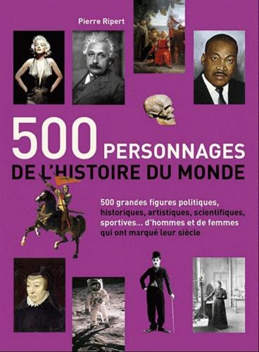 Pierre Ripert - 500 personnages de l'histoire du monde - 500 figures politiques, artistiques, scientifiques, sportives... qui ont marqué lur siècle.