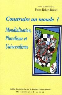 Pierre-Robert Baduel et Wladimir Andreff - Construire un monde ? - Mondialisation, Pluralisme et Universalisme.