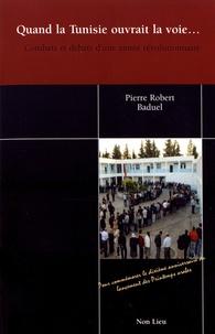 Pierre-Robert Baduel - Quand la Tunisie ouvrait la voie... - Combats et débats d'une année révolutionnaire.