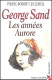 Pierre-Robert Leclercq - George Sand - Les années Aurore.