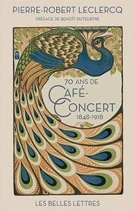 Pierre-Robert Leclercq - Soixante-dix ans de café-concert - 1848-1918.