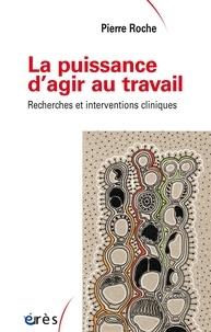 Pierre Roche - La puissance d'agir au travail - Recherches et interventions cliniques.