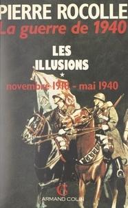 Pierre Rocolle - La guerre de 1940 (1) - Les illusions : novembre 1918-mai 1940.