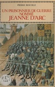 Pierre Rocolle et Régine Pernoud - Un prisonnier de guerre nommé Jeanne d'Arc.