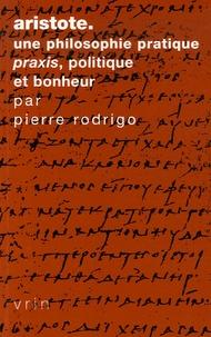 Pierre Rodrigo - Aristote, une philosophie pratique - Praxis, politique et bonheur.