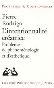 Pierre Rodrigo - L'intentionnalité créatrice - Problèmes de phénoménologie et d'esthétique.