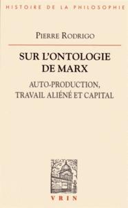 Pierre Rodrigo - Sur l'ontologie de Marx - Auto-production, travail aliéné et capital.