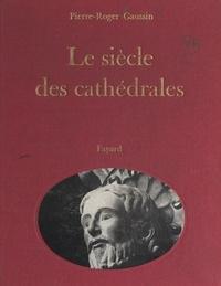 Pierre-Roger Gaussin et  Collectif - Le siècle des cathédrales.