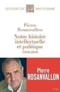 Pierre Rosanvallon - Notre histoire intellectuelle et politique - 1968-2018.