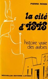 Pierre Rossi - La cité d'Isis - Histoire vraie des Arabes.