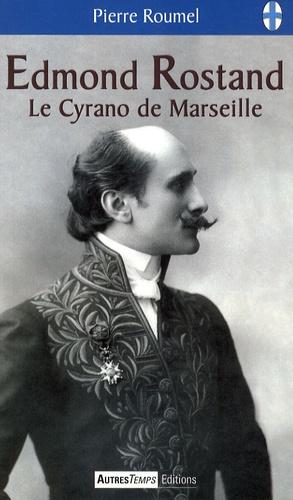 Pierre Roumel - Edmond Rostand - Le Cyrano de Marseille.