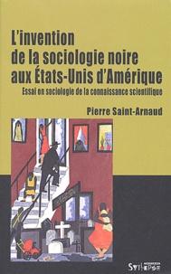 Pierre Saint-Arnaud - L'invention de la sociologie noire aux Etats-Unis d'Amérique - Essai en sociologie de la connaissance scientifique.