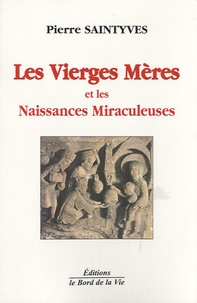 Pierre Saintyves - Les Vierges Mères et les Naissances Miraculeuses.