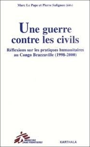 Pierre Salignon et Marc Le Pape - Une guerre contre les civils. - Réflexions sur les pratiques humanitaires au Congo Brazzaville (1998-2000).