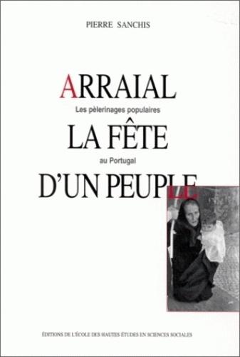 Pierre Sanchis - Arraial, la fête d'un peuple. - Les pélerinages populaires au Portugal.