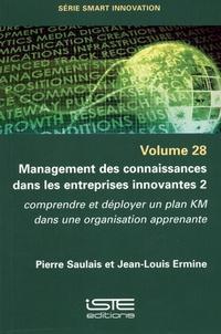 Pierre Saulais et Jean-Louis Ermine - Management des connaissances dans les entreprises innovantes - Tome 2. Comprendre et déployer un plan KM dans une organisation apprenante.