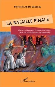 Pierre Sauzeau et André Sauzeau - La bataille finale - Mythes et épopées des derniers temps dans les traditions indo-européennes.