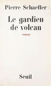 Pierre Schaeffer - Le gardien de volcan.
