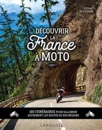 Pierre Scherrer - Découvrir la France à moto - 100 itinéraires pour sillonner autrement les routes de nos régions.