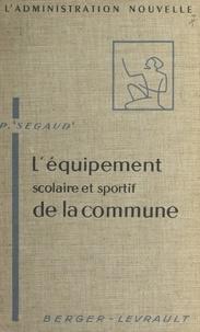 Pierre Segaud et Pierre Donzelot - L'équipement scolaire et sportif de la commune.
