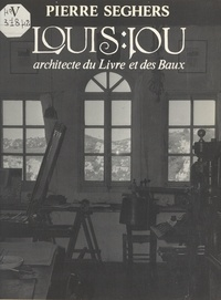 Pierre Seghers et Jérôme Coignard - Louis Jou : architecte du Livre et des Baux.