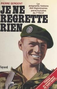 Pierre Sergent - Je ne regrette rien : la poignante histoire des légionnaires parachutistes du 1er R.E.P. - La poignante histoire des légionnaires parachutistes du 1er REP.
