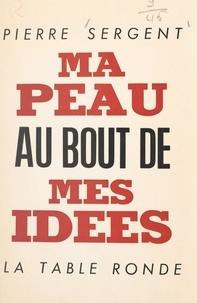 Pierre Sergent - Ma peau au bout de mes idées.