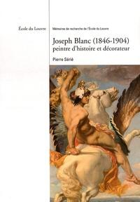 Pierre Sérié - Joseph Blanc (1846-1904) peintre d'histoire et décorateur.