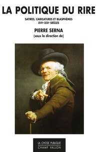 Pierre Serna - La politique du rire - Satires, caricatures et blasphèmes XVIe-XXIe siècles.
