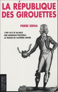 Pierre Serna - La République des girouettes - Une anomalie politique : la France de l'extrême centre (1789-1815...et au-delà).