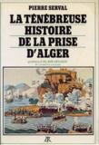 Pierre Serval - La Ténébreuse histoire de la prise d'Alger.