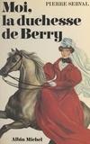 Pierre Serval - Moi, la duchesse de Berry.