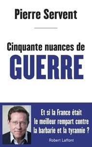 Pierre Servent - Cinquante nuances de guerre - Et si la France était le meilleur rempart contre la barbarie et la tyrannie ?.