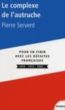 Pierre Servent - Le complexe de l'autruche - Pour en finir avec les défaites françaises 1870-1914-1940.