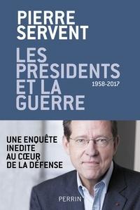Pierre Servent - Les présidents et la guerre - 1958-2017.