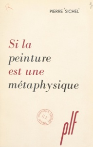 Pierre Sichel - Si la peinture est une métaphysique.