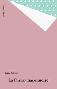 Pierre Simon - La franc-maçonnerie - Un exposé pour comprendre, un essai pour réfléchir.