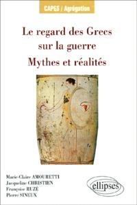 Pierre Sineux et Marie-Claire Amouretti - Le regard des Grecs sur la guerre, Mythes et réalités.