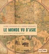 Pierre Singaravélou et Fabrice Argounès - Le monde vu d'Asie - Une histoire cartographique.