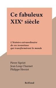 Pierre Sipriot et Jean-Loup Charmet - Ce fabuleux XIXe siècle - L'histoire extraordinaire de ces inventions qui transformèrent le monde.