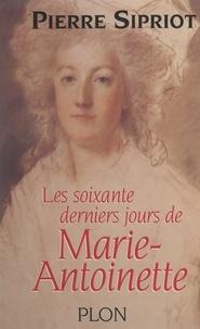Pierre Sipriot - Les soixante derniers jours de Marie-Antoinette - Du 3 août 1793 : incarcération à la Conciergerie, au 16 octobre 1793 : Marie-Antoinette est guillotinée.