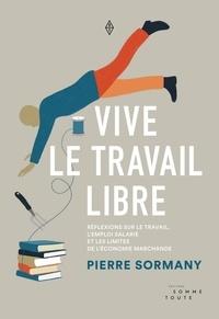 Pierre Sormany - Vive le travail libre - Réflexions sur le travail, l'emploi salarié et les limites de l'économie marchande.